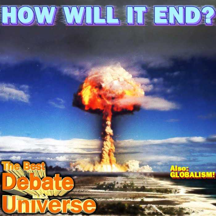 Madcast Media Network - The Best Debate in the Universe - This week's debate: with so many people feeling uneasy about everything from politics to pizza, some with weaker resolves are fearing the end. The debate this week is: WHO PITCHED THE MOST LIKELY DOOMSDAY SCENARIO?