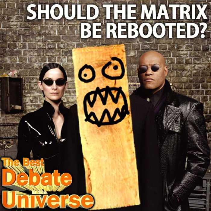 "Madcast Media Network - The Best Debate in the Universe - Warner Brothers recently announced that they were rebooting ""The Matrix."" With so many movies constantly being rebooted, and most of them sucking the LD, it leads us to the debate this week: SHOULD MOVIES BE REBOOTED?"