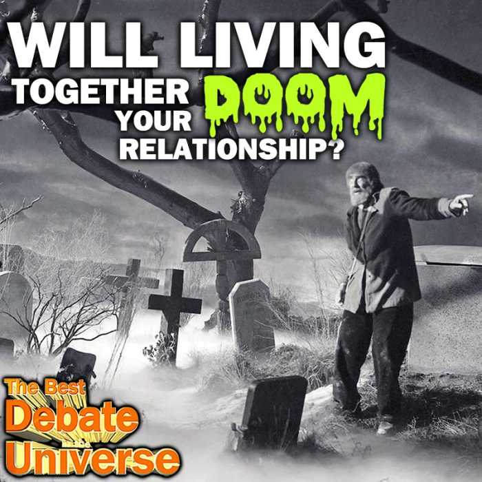 Madcast Media Network - The Best Debate in the Universe - Some people think the next logical step in a relationship is moving in, while others think it's the start of the end of a relationship. The debate this week is: DOES LIVING TOGETHER DOOM A RELATIONSHIP?