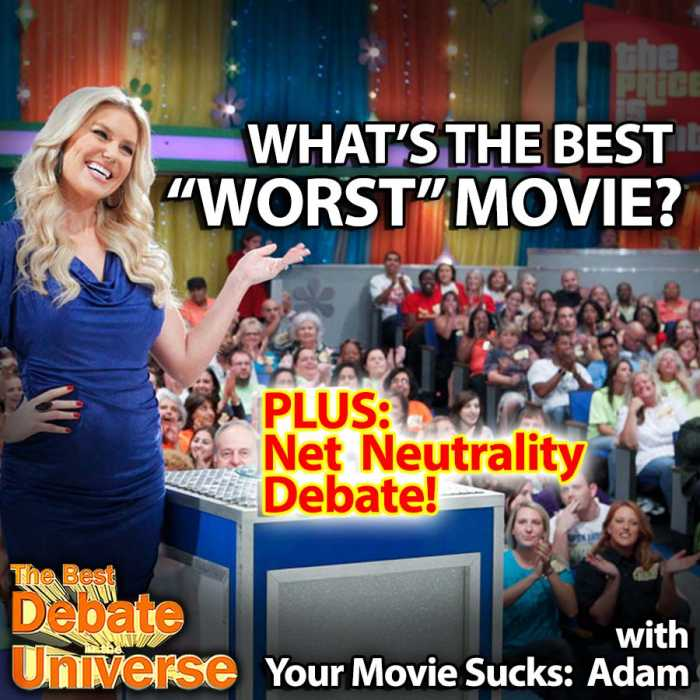 Madcast Media Network - The Best Debate in the Universe - This week we inadvertently had two amazing debates with our guest, Adam from Your Movie Sucks. The first was about movies that are so bad they're good, so the debate at 2:34 is: WHAT'S THE BEST WORST MOVIE OF ALL TIME? The second debate was about Net Neutrality, which was prompted by a news article at 1:25:13. SHOULD WE KEEP NET NEUTRALITY?