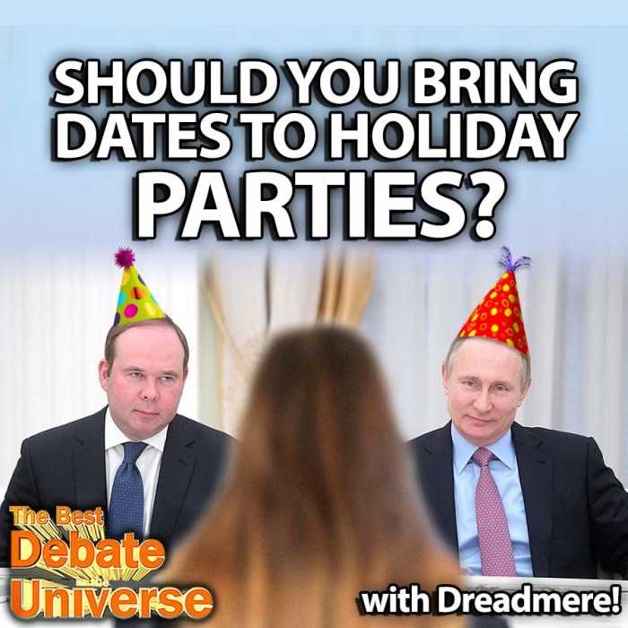 Madcast Media Network - The Best Debate in the Universe - Companies often throw parties around the holidays and sometimes people want to bring their dates. Is this a good idea? Is it worth the risk of having your date embarrass you or burn your house down? The debate this week: SHOULD YOU BRING DATES TO HOLIDAY PARTIES?
