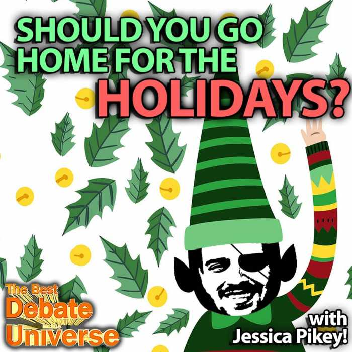 Madcast Media Network - The Best Debate in the Universe - It's the time of year when everyone's depressed and families make it worse. Or do they? That\s the debate this week: SHOULD YOU GO HOME FOR THE HOLIDAYS?