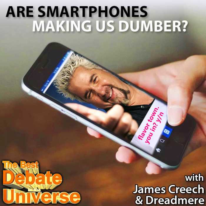 Madcast Media Network - The Best Debate in the Universe - Are smartphones making us dumber? Obviously, but some people would disagree with that conclusion, so the debate this week is: ARE SMARTPHONES MAKING US DUMBER OR SMARTER?
