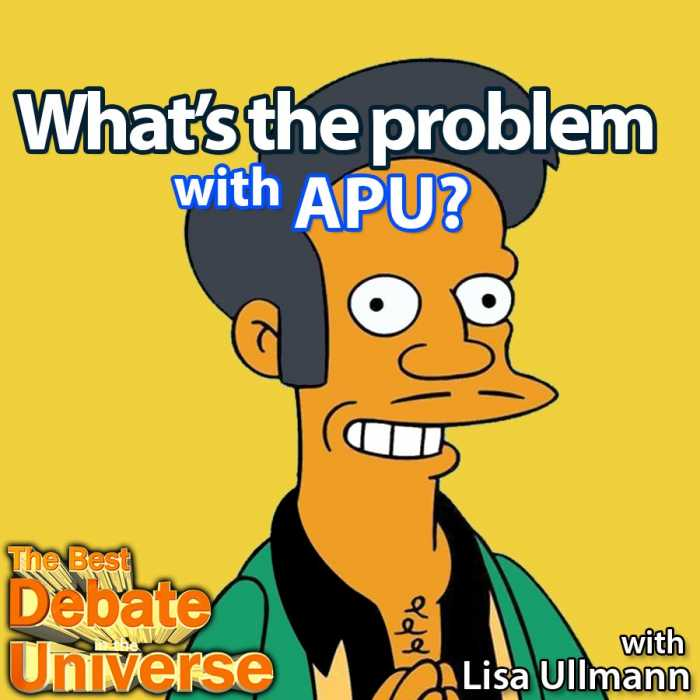 Madcast Media Network - The Best Debate in the Universe - After being on the air for two decades, some people are noticing some glaring stereotypes in the long-running animated sitcom, The Simpsons. Specifically with the character Apu, who some contend is an Indian stereotype. So the debate this week is: WHAT'S THE PROBLEM WITH APU?