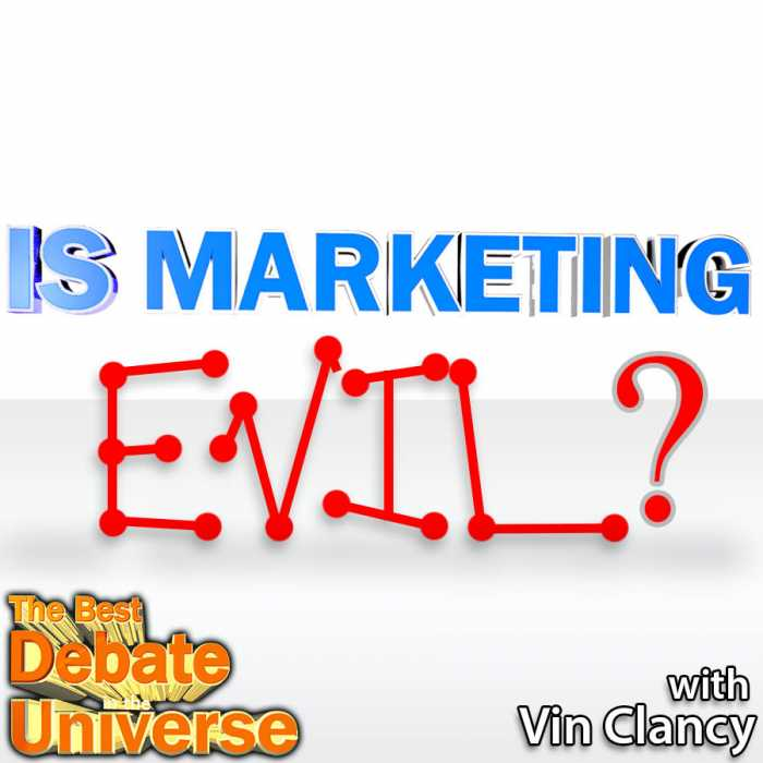 Madcast Media Network - The Best Debate in the Universe - Is marketing evil? Brilliant entrepreneur, Vin Clancy, joins us in a debate that veers dangerously close to moral relativism: IS MARKETING EVIL?
