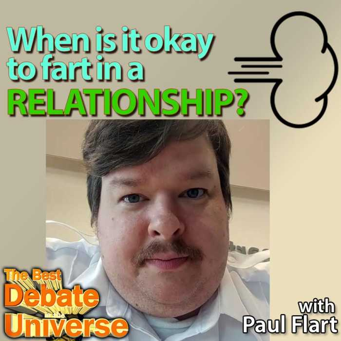 Madcast Media Network - The Best Debate in the Universe - We've got a real Fartist joining us this week, Paul Flart, to debate when it's okay to fart in a relationship, plus how to best conceal a fart: WHEN IS IT OKAY TO FART IN A RELATIONSHIP? HOW DO YOU BEST CONCEAL A FART?