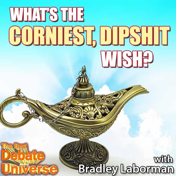 Madcast Media Network - The Best Debate in the Universe - What's the corniest, dipshit wish? With Bradley Laborman